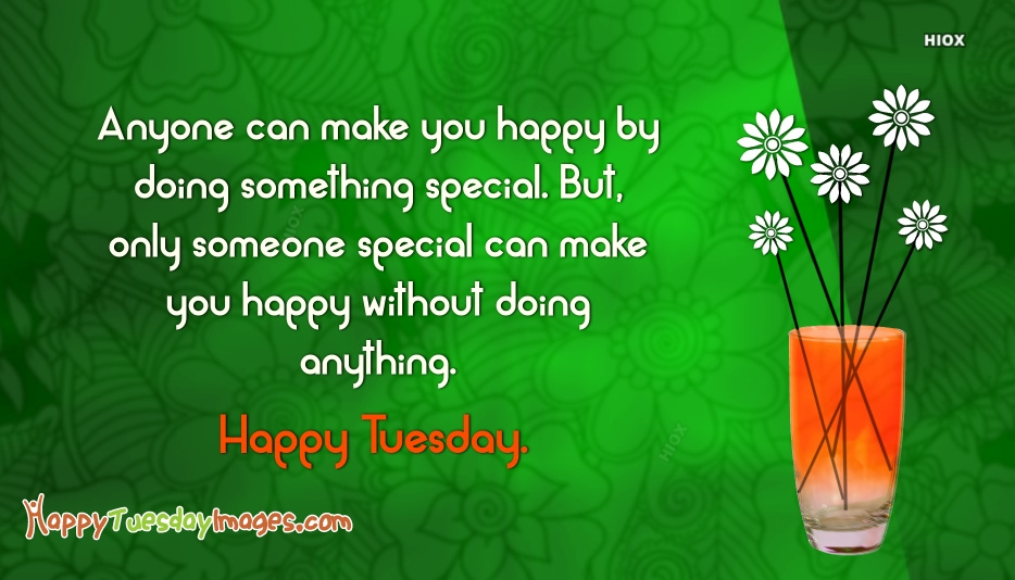 Anyone Can Make You Happy By Doing Something Special. But, Only Someone Special Can Make You Happy Without Doing Anything. Happy Tuesday
