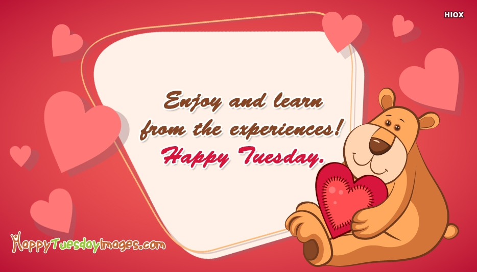 Enjoy And Learn From The Experiences! Happy Tuesday