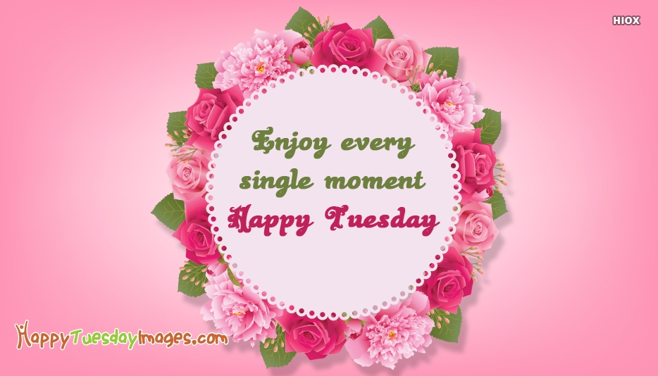 Enjoy Every Single Moment. Happy Tuesday