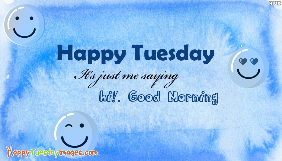 Happy Tuesday. It's Just Me Saying Hi! Good Morning - Good Morning Happy Tuesday Images