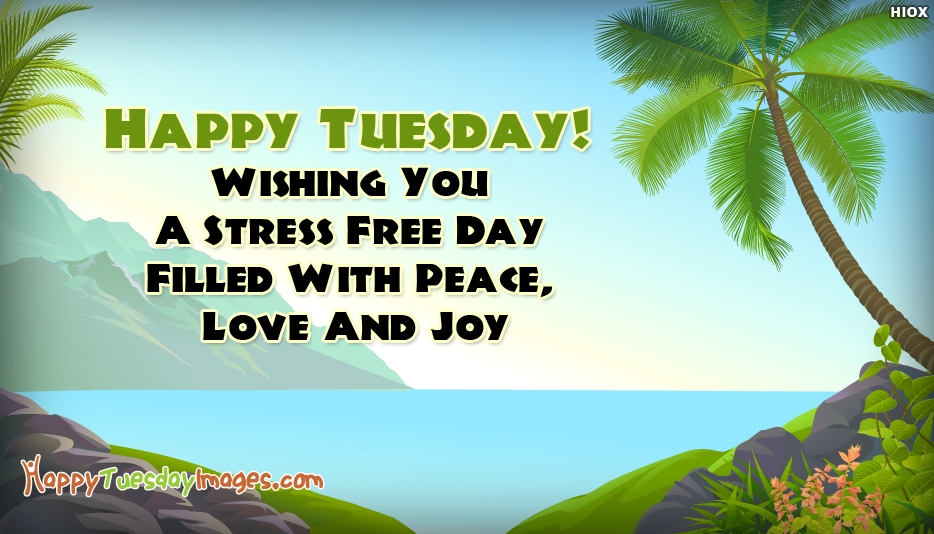 Happy Tuesday! Wishing You A Stress Free Day Filled With Peace, Love And Joy - Happy Tuesday Images