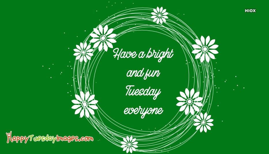 Have A Bright and Fun Tuesday Everyone