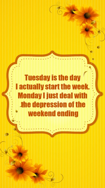 Tuesday is The Day I Actually Start The Week. Monday I Just Deal With The Depression Of The Weekend Ending. Happy Tuesday