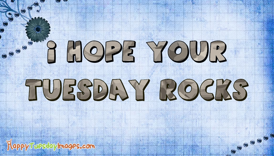 I Hope Your Tuesday Rocks @ HappyTuesdayImages.com