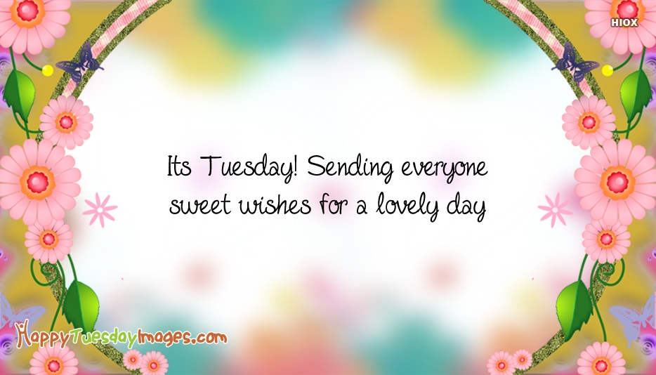 Its Tuesday! Sending Everyone Sweet Wishes For A Lovely Day