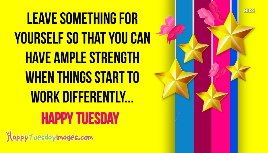 Leave Something For Yourself So That You Can Have Ample Strength When Things Start To Work Differently. Happy Tuesday