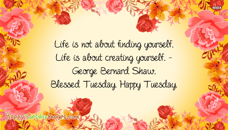 Life Is Not About Finding Yourself. Life is About Creating Yourself - George Bernard Shaw. Blessed Tuesday. Happy Tuesday