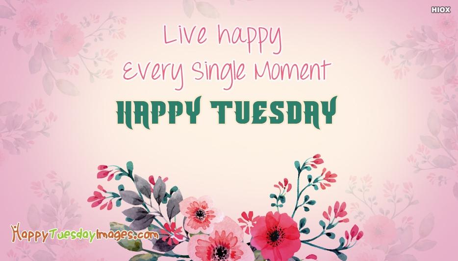 Live Happy Every Single Moment.Happy Tuesday.