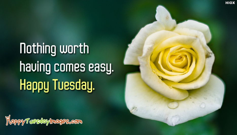 Nothing Worth Having Comes Easy. Happy Tuesday - Inspirational Tuesday Morning Quotes