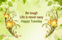 Be Tough. Life Is Never Easy. Happy Tuesday