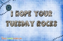 I Hope Your Tuesday Rocks
