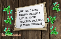 Life Isn't About Finding Yourself. Life Is About Creating Yourself. Blessed Tuesday!